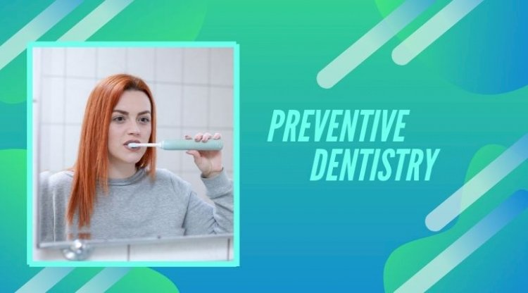 What is preventive dentistry and what role does in play in good oral health