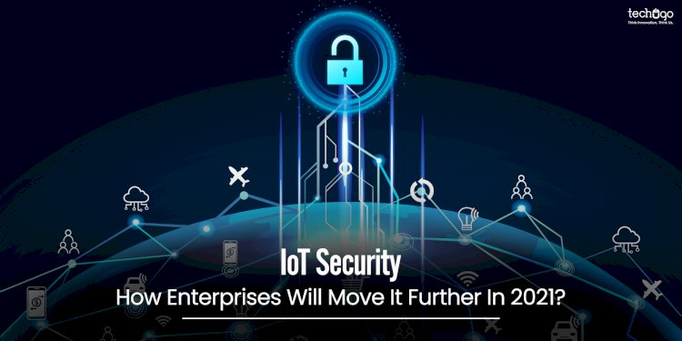 IoT Security; How Enterprises Will Move It Further In 2021?