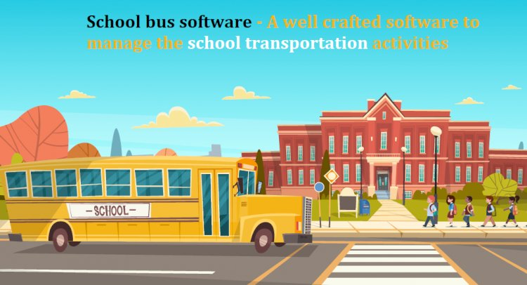 School bus software - A well-crafted software to manage the school transportation activities