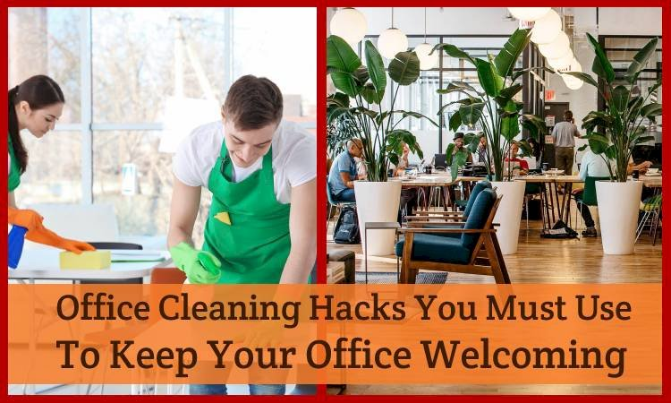 5 Office Cleaning Hacks You Must Use To Keep Your Office Welcoming