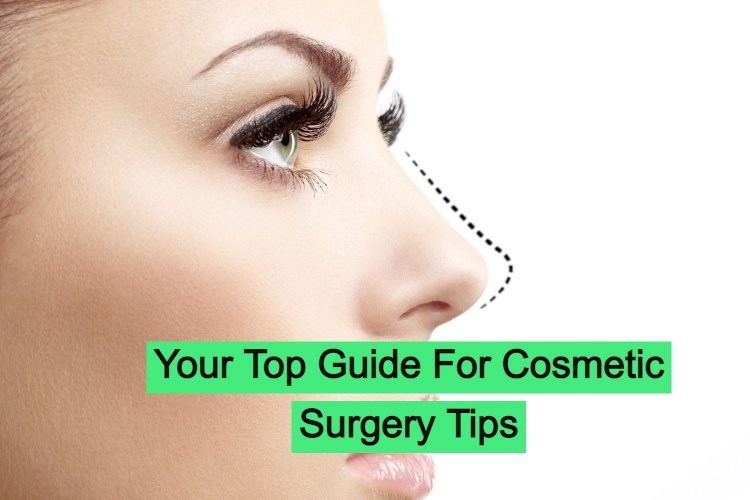 Your Top Guide For Cosmetic Surgery Tips