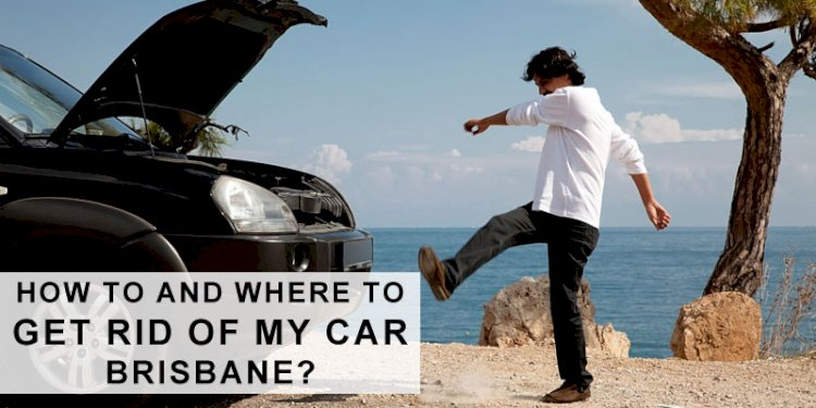 How To And Where To Get Rid Of My Car Brisbane