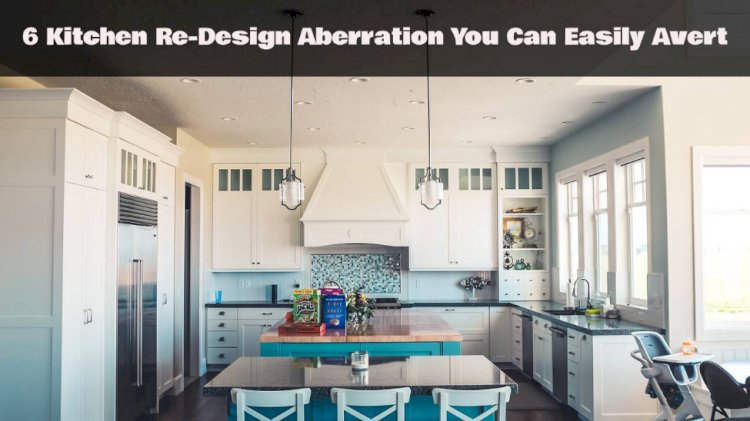 6 Kitchen Re-Design Aberration You Can Easily Avert