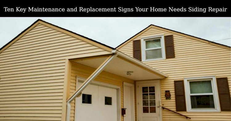 Ten Key Maintenance and Replacement Signs Your Home Needs Siding Repair
